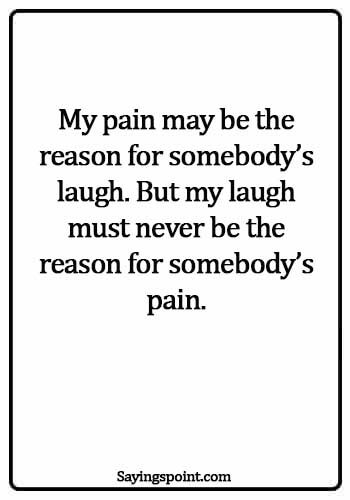 Bullying Quotes - My pain may be the reason for somebody's laugh. But my laugh must never be the reason for somebody's pain.