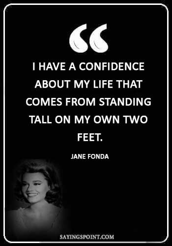 "tall Girl Sayings - ""I have a confidence about my life that comes from standing tall on my own two feet."" —Jane Fonda"
