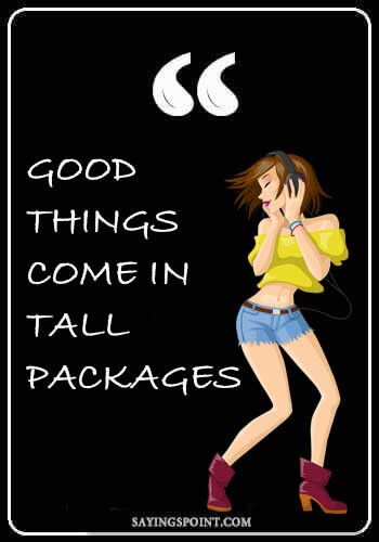 Tall Girl Sayings - Good things come in tall packages.