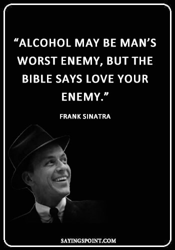 """Alcohol Sayings - """"Alcohol may be man's worst enemy, but the bible says love your enemy."""" —Frank Sinatra"""