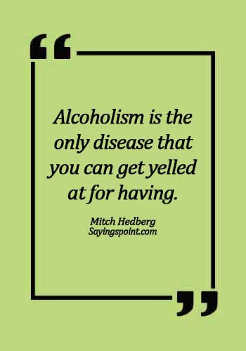 "Alcoholism Sayings - ""Alcoholism is the only disease that you can get yelled at for having."" —Mitch Hedberg"