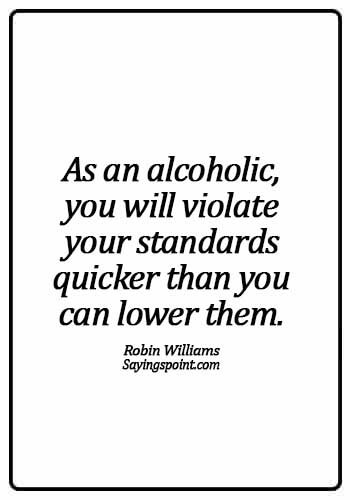 "Alcoholism Sayings - ""As an alcoholic, you will violate your standards quicker than you can lower them."" —Robin Williams"