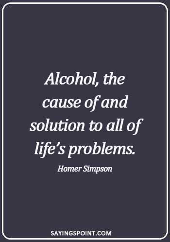 Alcoholism Quotes - Alcohol, the cause of and solution to all of life's problems. - Homer Simpson