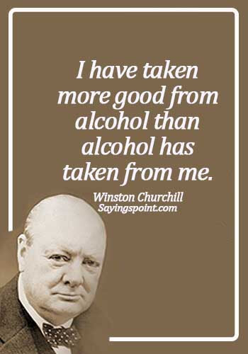 Alcoholism Quotes - I have taken more good from alcohol than alcohol has taken from me. - Winston Churchill