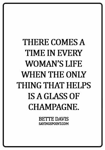 "Champagne Sayings - ""There comes a time in every woman's life when the only thing that helps is a glass of champagne."" —Bette Davis"