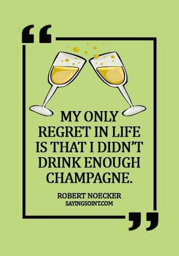 "Champagne Quotes - ""My only regret in life is that I didn't drink enough Champagne."" —Robert Noecker"