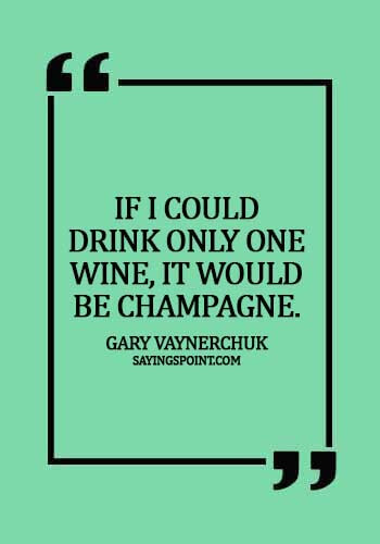 "Champagne Quotes - ""If I could drink only one wine, it would be Champagne."" —Gary Vaynerchuk"