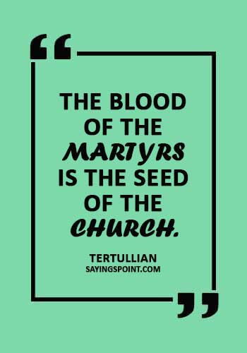 "Church Sayings - ""The blood of the martyrs is the seed of the church."" —Tertullian"