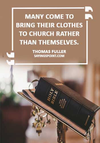 "Church Quotes - ""Many come to bring their clothes to church rather than themselves."" —Thomas Fuller"