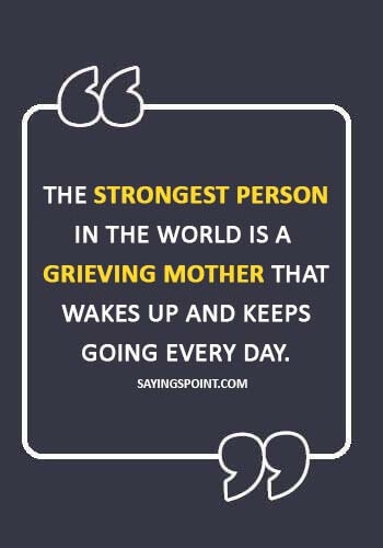 """losing a child quotes for a mother - """"The strongest person in the world is a grieving mother that wakes up and keeps going every day."""