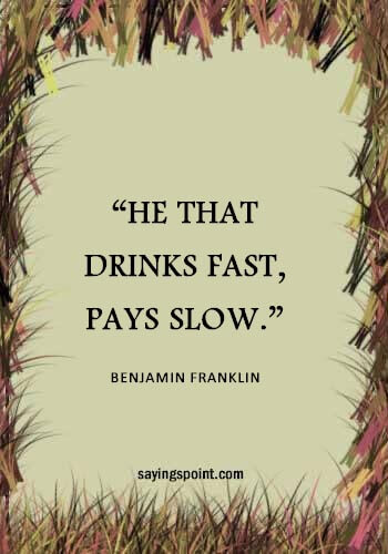 "Drinking Sayings - ""He that drinks fast, pays slow."" —Benjamin Franklin"