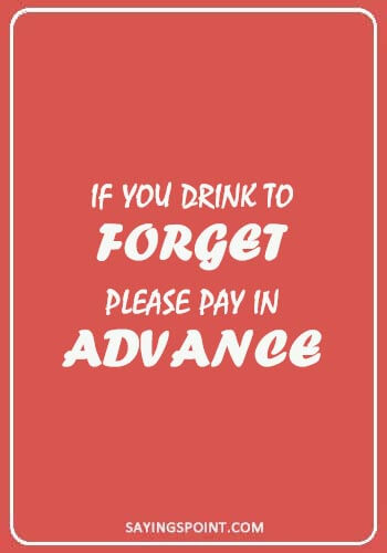 "bar quotes - ""If you drink to forget, please pay in advance."""