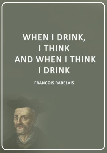 "Drinking Sayings - ""When I drink, I think; and when I think, I drink."" —François Rabelais"