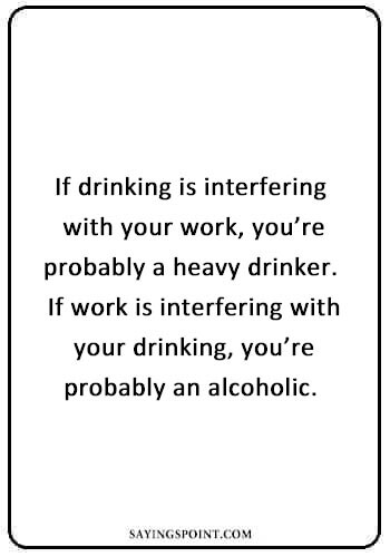 "Alcohol Sayings - ""If drinking is interfering with your work, you're probably a heavy drinker. If work is interfering with your drinking, you're probably an alcoholic. "" —Unknown"