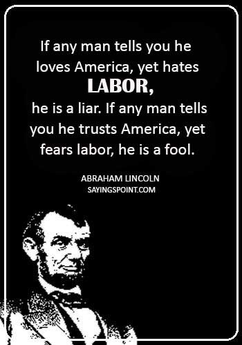 "happy labor day - ""If any man tells you he loves America, yet hates labor, he is a liar. If any man tells you he trusts America, yet fears labor, he is a fool."" —Abraham Lincoln"