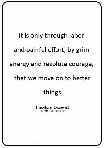 "Labor day Sayings - ""It is only through labor and painful effort, by grim energy and resolute courage, that we move on to better things."" —Theodore Roosevelt"