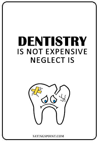 "Dentist Quotes - ""Dentistry is not expensive, neglect is."" —Unknown"