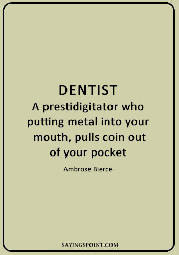 "Dentist Quotes - ""Dentist: a prestidigitator who, putting metal into your mouth, pulls coin out of your pocket."" —Ambrose Bierce"