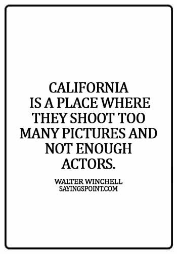 California Sayings - California is a place where they shoot too many pictures and not enough actors. - Walter Winchell