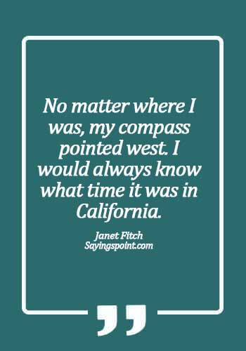 California inspirational quotes - No matter where I was, my compass pointed west. I would always know what time it was in California. - Janet Fitch