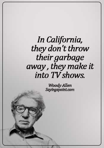 California Sayings - In California, they don't throw their garbage away – they make it into TV shows. - Woody Allen