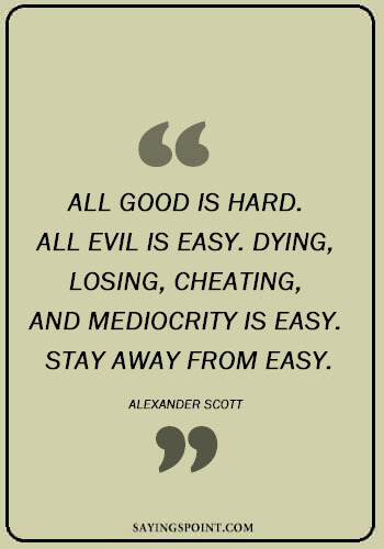 """Cheating Quotes Images - """"All good is hard. All evil is easy. Dying, losing, cheating, and mediocrity is easy. Stay away from easy."""" —Alexander Scott"""