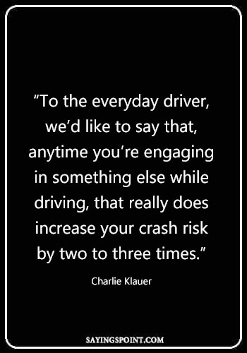 """Driving Quotes - """"To the everyday driver, we'd like to say that, anytime you're engaging in something else while driving, that really does increase your crash risk by two to three times."""" —Charlie Klauer"""
