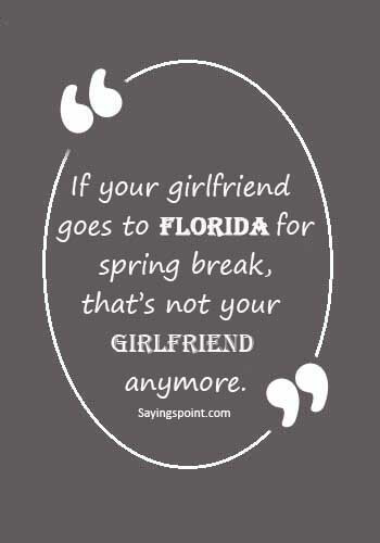 """Florida Sayings - """"If your girlfriend goes to Florida for spring break, that's not your girlfriend anymore."""""""