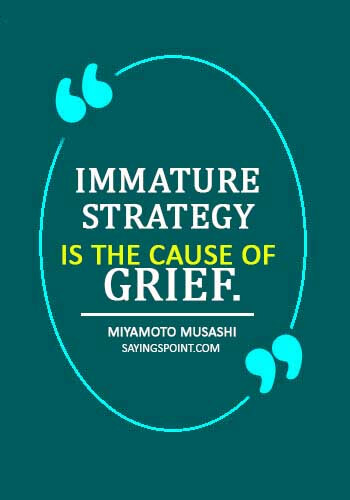 "inspirational quotes maturity - ""Immature strategy is the cause of grief."" —Miyamoto Musashi"