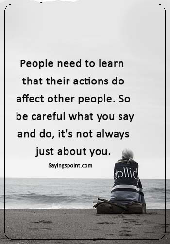 "Immature Sayings - ""People need to learn that their actions do affect other people. So be careful what you say and do, it's not always just about you."""