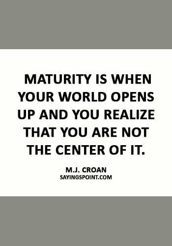 """maturity quotes images - """"Maturity is when your world opens up and you realize that you are not the center of it."""" —M.J. Croan"""