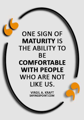 """Maturity Sayings - """"One sign of maturity is the ability to be comfortable with people who are not like us."""" —Virgil A. Kraft"""