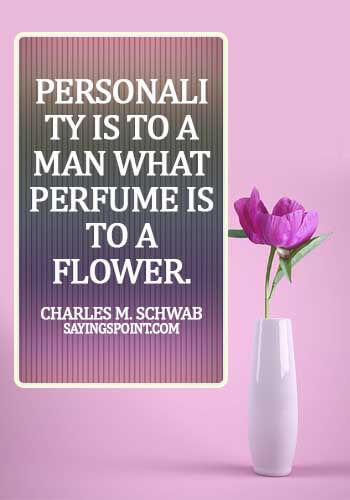 Personality Sayings - Personality is to a man what perfume is to a flower. - Charles M. Schwab