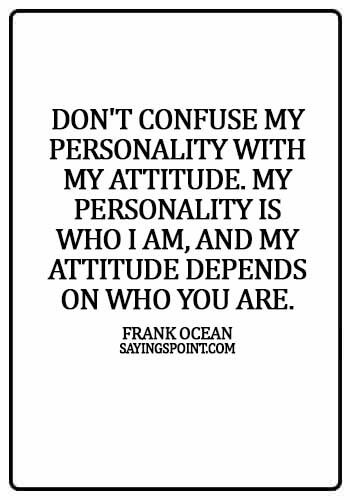 Personality Sayings - Don't confuse my personality with my attitude. My personality is who I am, and my attitude depends on who you are. - Frank Ocean