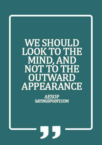 Personality Sayings - We should look to the mind, and not to the outward appearance. - Aesop