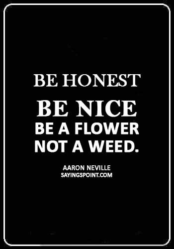 "Weed Sayings - ""Be honest, be nice, be a flower not a weed."" —Aaron Neville"