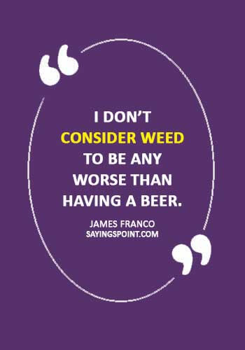 "Weed Quotes - ""I don't consider weed to be any worse than having a beer."" —James Franco"