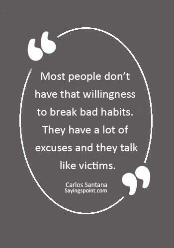 """Bad Habits Sayings - """"Most people don't have that willingness to break bad habits. They have a lot of excuses and they talk like victims."""" —Carlos Santana"""