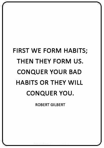 """Bad Habits Sayings - """"First we form habits; then they form us. Conquer your bad habits or they will conquer you."""" —Robert Gilbert"""