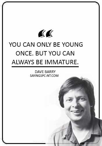 "Immature Sayings - ""You can only be young once. But you can always be immature."" —Dave Barry"