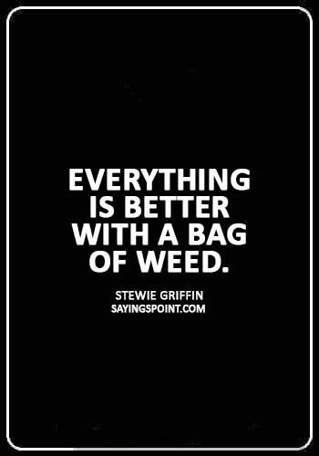 "Weed Quotes - ""Everything is better with a bag of weed."" —Stewie Griffin"