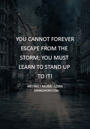 "Storm Quotes - ""You cannot forever escape from the storm; you must learn to stand up to it!"" —Mehmet Murat ildan"