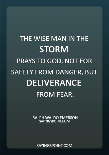 "Storm Sayings -""The wise man in the storm prays to God, not for safety from danger, but deliverance from fear."" —Ralph Waldo Emerson"