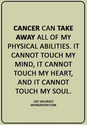 "fighting cancer quotes images - ""Cancer can take away all of my physical abilities. It cannot touch my mind, it cannot touch my heart, and it cannot touch my soul."" —Jim Valvano"
