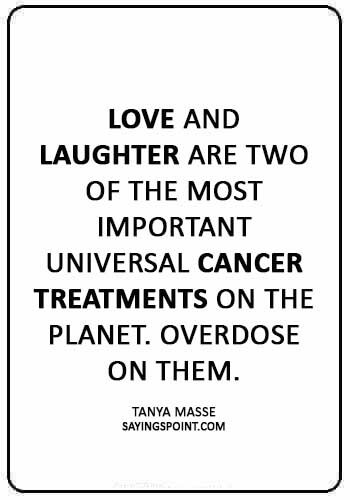 "Breast Cancer Sayings - ""Love and laughter are two of the most important universal cancer treatments on the planet. Overdose on them."" —Tanya Masse"