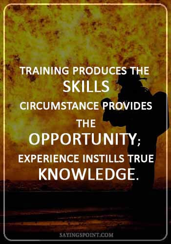 "Firefighter Quotes - ""Training produces the skills; Circumstance provides the opportunity; Experience instills true knowledge."""