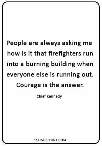 "Firefighter Sayings - ""People are always asking me how is it that firefighters run into a burning building when everyone else is running out. Courage is the answer."" —Chief Kennedy"
