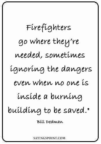 "firefighter wife quotes - ""Firefighters go where they're needed, sometimes ignoring the dangers even when no one is inside a burning building to be saved."" —Bill Dedman"