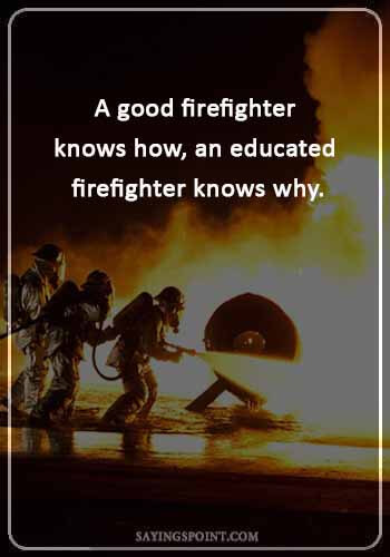 firefighter brotherhood sayings - A good firefighter knows how, an educated firefighter knows why.