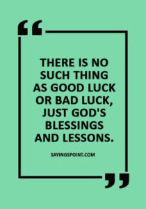 "Good Luck Sayings - ""There is no such thing as good luck or bad luck, just God's blessings and lessons."""